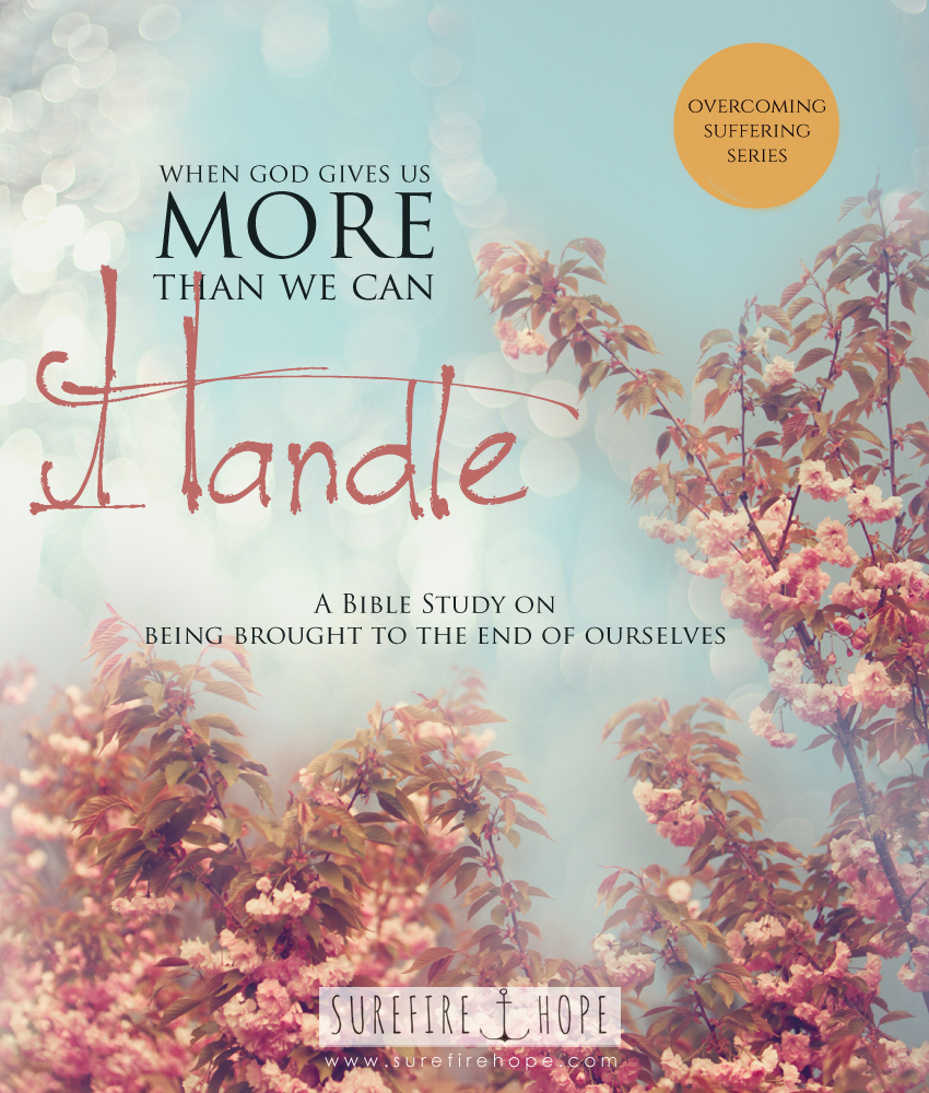 When God Gives Us More Than We Can Handle - being brought to the end of ourselves - Surefire Hope Bible Study Blog - Overcoming Suffering Series